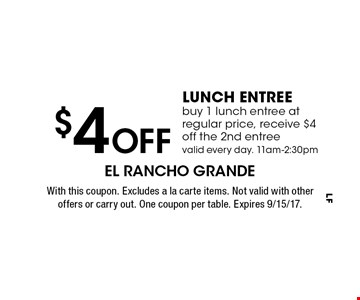 $4 off lunch entree. Buy 1 lunch entree at regular price, receive $4 off the 2nd entree valid every day. 11am-2:30pm. With this coupon. Excludes a la carte items. Not valid with other offers or carry out. One coupon per table. Expires 9/15/17.