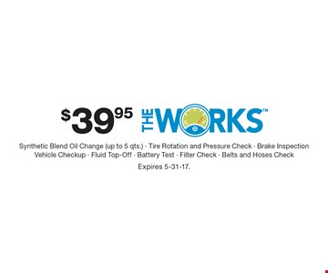 $39.95 The Works: Synthetic Blend Oil Change (up to 5 qts.), Tire Rotation and Pressure Check, Brake Inspection, Vehicle Checkup, Fluid Top-Off, Battery Test, Filter Check, Belts and Hoses Check. Expires 5-31-17.