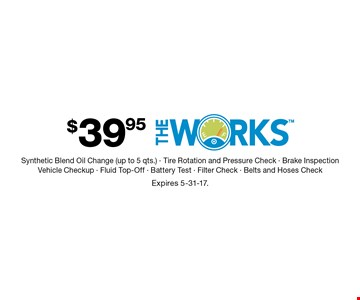 $39.95 The Works Synthetic Blend Oil Change (up to 5 qts.) - Tire Rotation and Pressure Check - Brake InspectionVehicle Checkup - Fluid Top-Off - Battery Test - Filter Check - Belts and Hoses Check. Expires 5-31-17.
