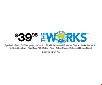 $39.95 The Works. Synthetic Blend Oil Change (up to 5 qts.), Tire Rotation and Pressure Check, Brake Inspection, Vehicle Checkup, Fluid Top-Off, Battery Test, Filter Check, Belts and Hoses Check. Expires 10-31-17.