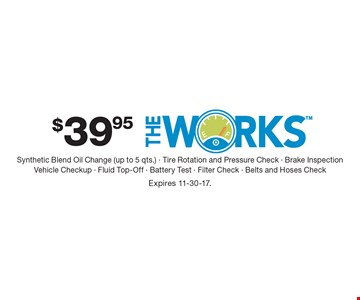 $39.95 The Works Synthetic Blend Oil Change (up to 5 qts.) - Tire Rotation and Pressure Check - Brake InspectionVehicle Checkup - Fluid Top-Off - Battery Test - Filter Check - Belts and Hoses Check. Expires 11-30-17.