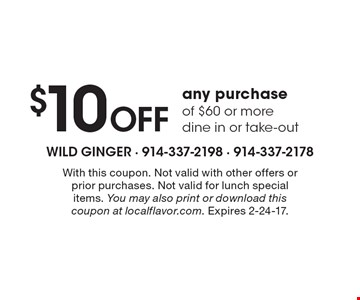 $10 OFF any purchase of $60 or more. Dine in or take-out. With this coupon. Not valid with other offers or prior purchases. Not valid for lunch special items. You may also print or download this coupon at localflavor.com. Expires 2-24-17.
