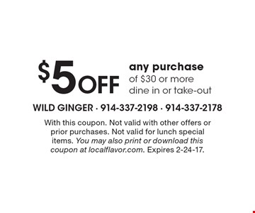 $5 OFF any purchase of $30 or more. Dine in or take-out. With this coupon. Not valid with other offers or prior purchases. Not valid for lunch special items. You may also print or download this coupon at localflavor.com. Expires 2-24-17.