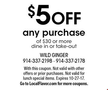 $5 OFF any purchase of $30 or more, dine in or take-out. With this coupon. Not valid with other offers or prior purchases. Not valid for 