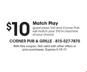 $10 Match Play. Guest plays $10 and Corner Pub will match your $10 in machine of your choice. With this coupon. Not valid with other offers or prior purchases. Expires 3-10-17.