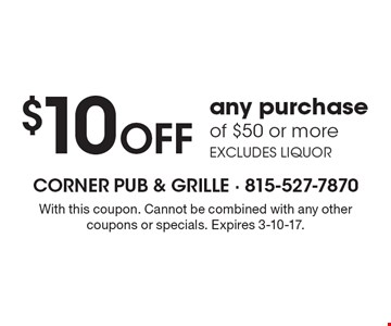 $10 Off any purchase of $50 or more. Excludes liquor. With this coupon. Cannot be combined with any other coupons or specials. Expires 3-10-17.