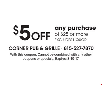 $5 Off any purchase of $25 or more. Excludes liquor. With this coupon. Cannot be combined with any other coupons or specials. Expires 3-10-17.
