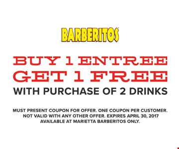 Free entree. Buy 1 entree, get 1 free with purchase of 2 drinks. Must present coupon for offer. One coupon per customer. Not valid with any other offer. Expires 4/30/17. Available at Marietta Barberitos only.
