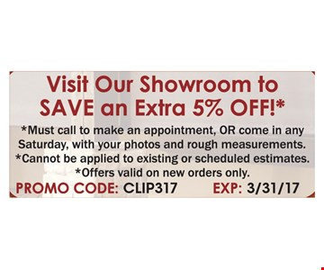 Visit Our Showroom to Save an Extra 5% OFF! Must call to make an appointment, OR come in any Saturday, with your photos and rough measurements. Cannot be applied to existing or scheduled estimates. Offers valid on new orders only. Promo Code: CLIP317. Expires 3/31/17.