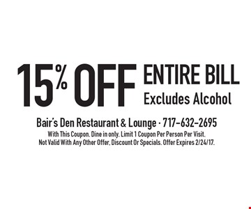 15% off entire bill. Excludes Alcohol. With This Coupon. Dine in only. Limit 1 Coupon Per Person Per Visit. Not Valid With Any Other Offer, Discount Or Specials. Offer Expires 2/24/17.
