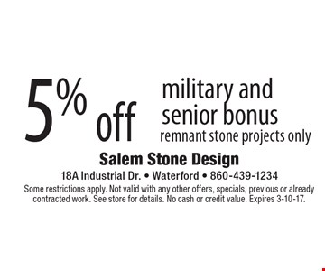 5% off military and senior bonus remnant stone projects only. Some restrictions apply. Not valid with any other offers, specials, previous or already contracted work. See store for details. No cash or credit value. Expires 3-10-17.