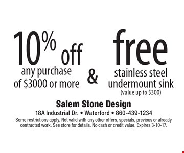 10% off any purchase of $3000 or more & free stainless steel undermount sink (value up to $300). Some restrictions apply. Not valid with any other offers, specials, previous or already contracted work. See store for details. No cash or credit value. Expires 3-10-17.