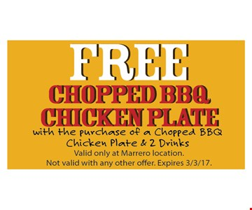 Free chopped BBQ chicken plate with the purchase of a chopped BBQ chicken plate and 2 drinks. Valid only at Marrero locations. Not valid with any other offer. Expires 3-3-17.