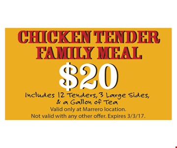 Chicken tender family meal $20. Includes 12 tenders, 3 large sides and a gallon of tea. Valid only at Marrero locations. Not valid with any other offer. Expires 3-3-17.