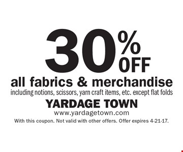 30% OFF all fabrics & merchandise, including notions, scissors, yarn craft items, etc. except flat folds. With this coupon. Not valid with other offers. Offer expires 4-21-17.