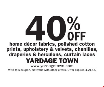 40% OFF home decor fabrics, polished cotton prints, upholstery & velvets, chenilles, draperies & herculons, curtain laces. With this coupon. Not valid with other offers. Offer expires 4-21-17.