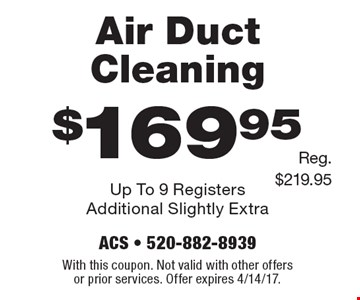 $169.95 Air Duct Cleaning Up To 9 Registers Additional Slightly Extra Reg. $219.95. With this coupon. Not valid with other offers or prior services. Offer expires 4/14/17.