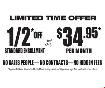 1/2 off Standard Enrollment and only $34.95 per month No sales people, no cantankerous contracts. Limited time offer..*Applies to Basic Month-to-Month Membership. Must be 18 years of age. Not valid with other offers.