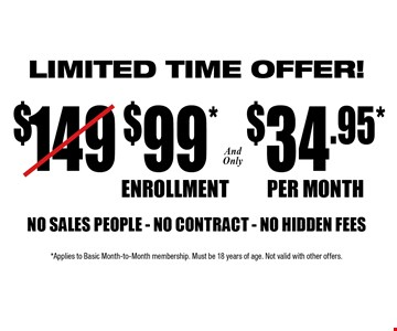 Only $99 Enrollment and only $34.95 per month. NO SALES PEOPLE - NO CONTRACT - NO HIDDEN FEES. Limited time offer. *Applies to Basic Month-to-Month membership. Must be 18 years of age. Not valid with other offers.