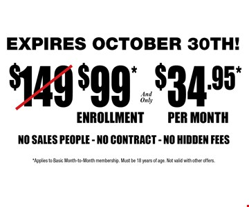 Only $99 Enrollment and only $34.95 per month NO SALES PEOPLE - NO CONTRACT - NO HIDDEN FEES. Limited time offer. *Applies to Basic Month-to-Month membership. Must be 18 years of age. Not valid with other offers.