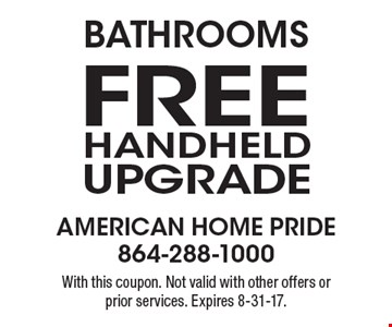Bathrooms. Free Handheld Upgrade. With this coupon. Not valid with other offers or prior services. Expires 8-31-17.