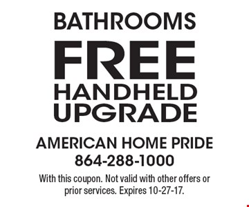 Bathrooms Free Handheld Upgrade With this coupon. Not valid with other offers or prior services. Expires 10-27-17.