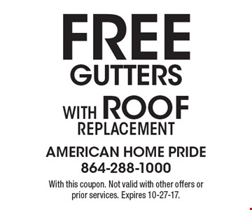 Free gutters With Roof replacement. With this coupon. Not valid with other offers or prior services. Expires 10-27-17.
