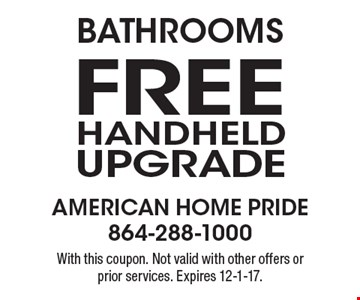 Bathrooms. Free handheld upgrade. With this coupon. Not valid with other offers or prior services. Expires 12-1-17.