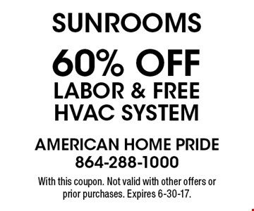 Sunrooms 60% off labor & free HVAC system. With this coupon. Not valid with other offers or prior purchases. Expires 6-30-17.