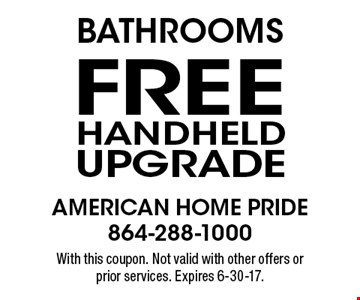 Bathrooms free handheld upgrade. With this coupon. Not valid with other offers or prior services. Expires 6-30-17.