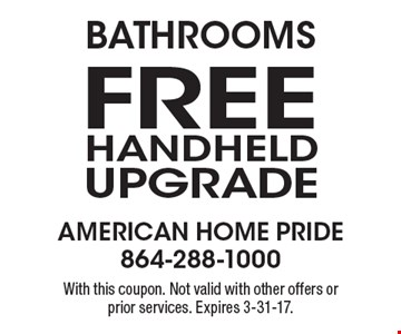 Bathrooms. Free Handheld Upgrade With this coupon. Not valid with other offers or prior services. Expires 3-31-17.