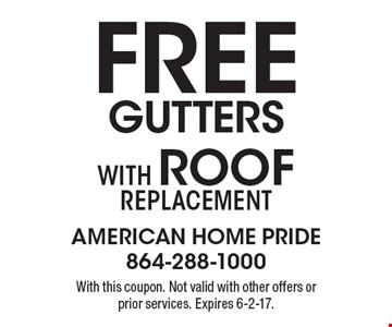 Free gutters With Roof replacement. With this coupon. Not valid with other offers or prior services. Expires 6-2-17.