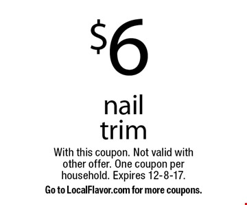 $6 nail trim. With this coupon. Not valid with other offer. One coupon per household. Expires 12-8-17. Go to LocalFlavor.com for more coupons.