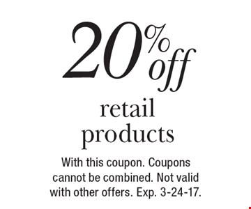 20%off retail products. With this coupon. Coupons cannot be combined. Not valid with other offers. Exp. 3-24-17.