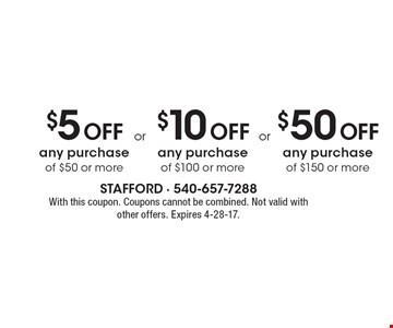 $5 Off any purchase of $50 or more OR $10 Off any purchase of $100 or more OR $50 Off any purchase of $150 or more. With this coupon. Coupons cannot be combined. Not valid with other offers. Expires 4-28-17.