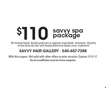 $110 savvy spa package 30 minute facial, Aveda pedicure or express mani/pedi, shampoo, blowdry at the blow dry bar with Aveda Botanical Deep cond. treatment. With this coupon. Not valid with other offers or prior services. Expires 12-8-17. Go to LocalFlavor.com for more coupons.