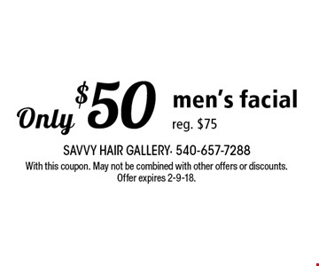 Only $50 men's facial reg. $75. With this coupon. May not be combined with other offers or discounts. Offer expires 2-9-18.