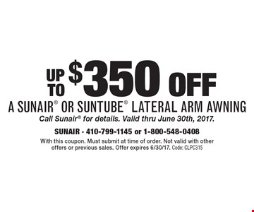 Up to $350 offa sunair or suntube lateral arm awning Call Sunair for details. Valid thru June 30th, 2017. With this coupon. Must submit at time of order. Not valid with other offers or previous sales. Offer expires 6/30/17. Code: CLPC315