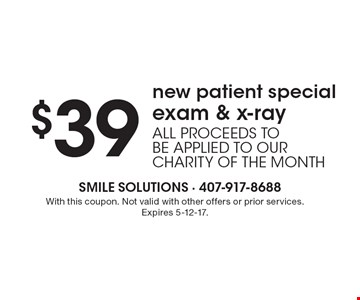 $39 new patient special – exam & x-ray. All proceeds to be applied to our charity of the month. With this coupon. Not valid with other offers or prior services. Expires 5-12-17.