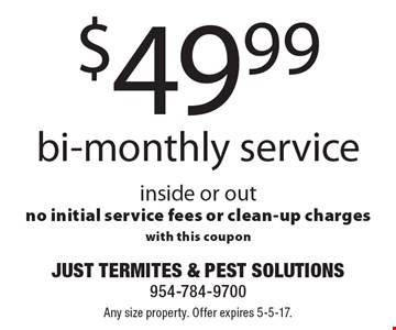 $49.99 bi-monthly service. Inside or out. No initial service fees or clean-up charges with this coupon. Any size property. Offer expires 5-5-17.