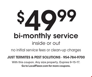 $49.99 Bi-Monthly Service. Inside or out. No initial service fees or clean-up charges. With this coupon. Any size property. Expires 9-15-17. Go to LocalFlavor.com for more coupons.