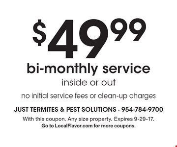 $49.99 bi-monthly service inside or out no initial service fees or clean-up charges. With this coupon. Any size property. Expires 9-29-17. Go to LocalFlavor.com for more coupons.