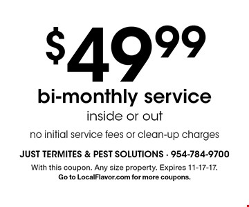 $49.99 bi-monthly service inside or out no initial service fees or clean-up charges. With this coupon. Any size property. Expires 11-17-17. Go to LocalFlavor.com for more coupons.