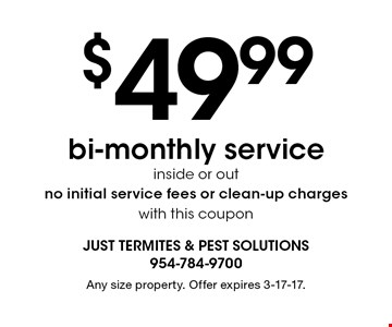 $49.99 bi-monthly service inside or out no initial service fees or clean-up charges with this coupon. Any size property. Offer expires 3-17-17.
