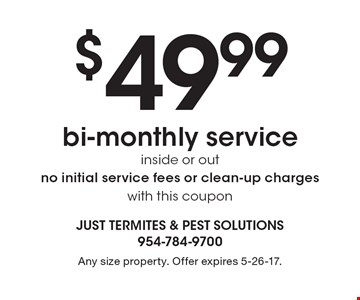 $49.99 bi-monthly service inside or out. No initial service fees or clean-up charges. With this coupon. Any size property. Offer expires 5-26-17.
