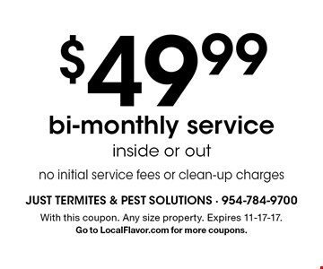 $49.99 bi-monthly service. Inside or out. No initial service fees or clean-up charges. With this coupon. Any size property. Expires 11-17-17. Go to LocalFlavor.com for more coupons.