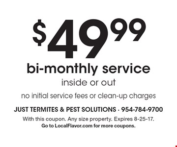 $49.99 bi-monthly service inside or out no initial service fees or clean-up charges. With this coupon. Any size property. Expires 8-25-17. Go to LocalFlavor.com for more coupons.