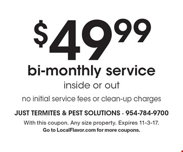 $49.99 bi-monthly service inside or out no initial service fees or clean-up charges. With this coupon. Any size property. Expires 11-3-17. Go to LocalFlavor.com for more coupons.