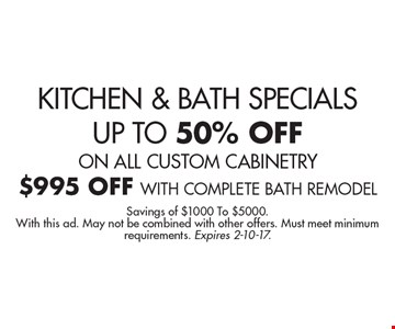 KITCHEN & BATH SPECIALS. UP TO 50% OFF ON ALL CUSTOM CABINETRY. $995 OFF WITH COMPLETE BATH REMODEL. Savings of $1000 To $5000. With this ad. May not be combined with other offers. Must meet minimum requirements. Expires 2-10-17.
