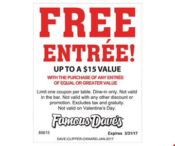FREE Entrée! up to $15 value. with purchase of any entrée of equal or greater value. Limit one coupon per table. Dine in only. Not valid with any other discount or promo. Not valid in the bar. Excludes tax & gratuity. Not valid on Valentine's Day. Expires 3-31-17.